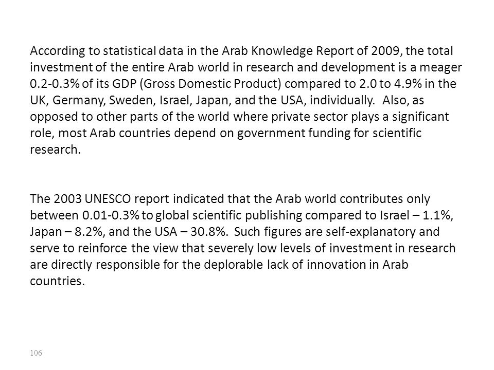 According to statistical data in the Arab Knowledge Report of 2009, the total investment of the entire Arab world in research and development is a meager 0.2-0.3% of its GDP (Gross Domestic Product) compared to 2.0 to 4.9% in the UK, Germany, Sweden, Israel, Japan, and the USA, individually.
