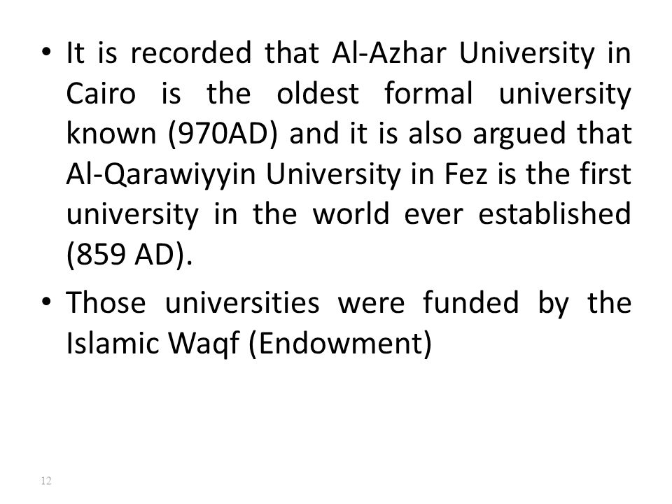It is recorded that Al-Azhar University in Cairo is the oldest formal university known (970AD) and it is also argued that Al-Qarawiyyin University in Fez is the first university in the world ever established (859 AD).