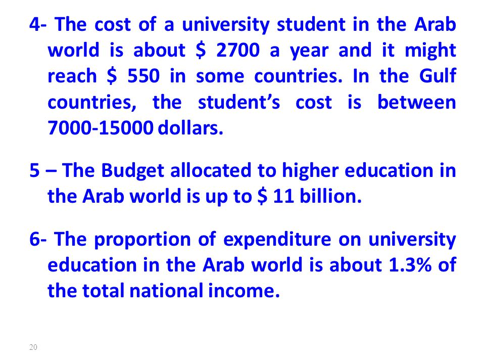 4- The cost of a university student in the Arab world is about $ 2700 a year and it might reach $ 550 in some countries. In the Gulf countries, the student's cost is between 7000-15000 dollars.