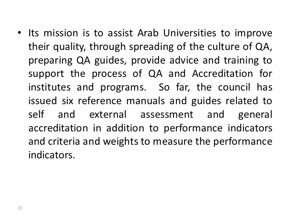 Its mission is to assist Arab Universities to improve their quality, through spreading of the culture of QA, preparing QA guides, provide advice and training to support the process of QA and Accreditation for institutes and programs.