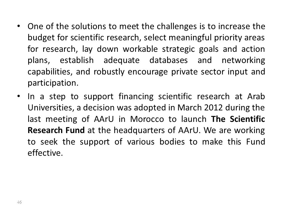 One of the solutions to meet the challenges is to increase the budget for scientific research, select meaningful priority areas for research, lay down workable strategic goals and action plans, establish adequate databases and networking capabilities, and robustly encourage private sector input and participation.