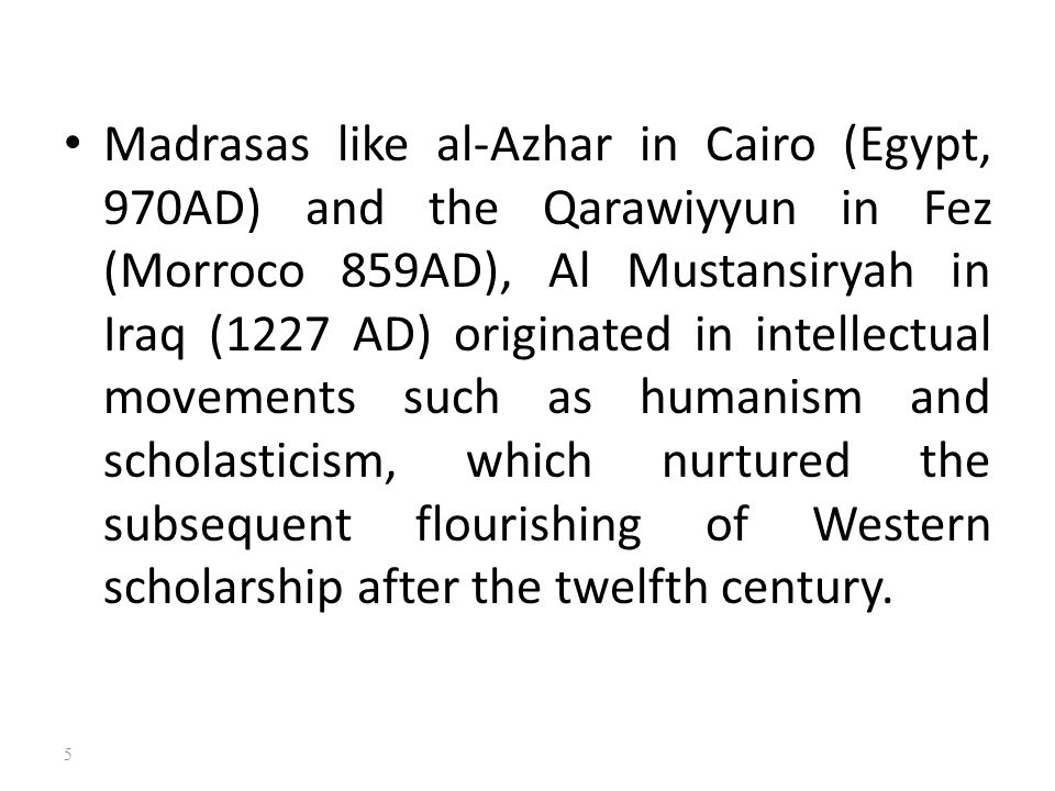 Madrasas like al-Azhar in Cairo (Egypt, 970AD) and the Qarawiyyun in Fez (Morroco 859AD), Al Mustansiryah in Iraq (1227 AD) originated in intellectual movements such as humanism and scholasticism, which nurtured the subsequent flourishing of Western scholarship after the twelfth century.