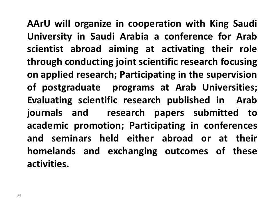 AArU will organize in cooperation with King Saudi University in Saudi Arabia a conference for Arab scientist abroad aiming at activating their role through conducting joint scientific research focusing on applied research; Participating in the supervision of postgraduate programs at Arab Universities; Evaluating scientific research published in Arab journals and research papers submitted to academic promotion; Participating in conferences and seminars held either abroad or at their homelands and exchanging outcomes of these activities.
