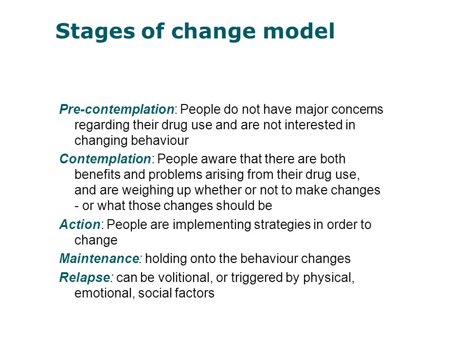Stages of change model Pre-contemplation: People do not have major concerns regarding their drug use and are not interested in changing behaviour.