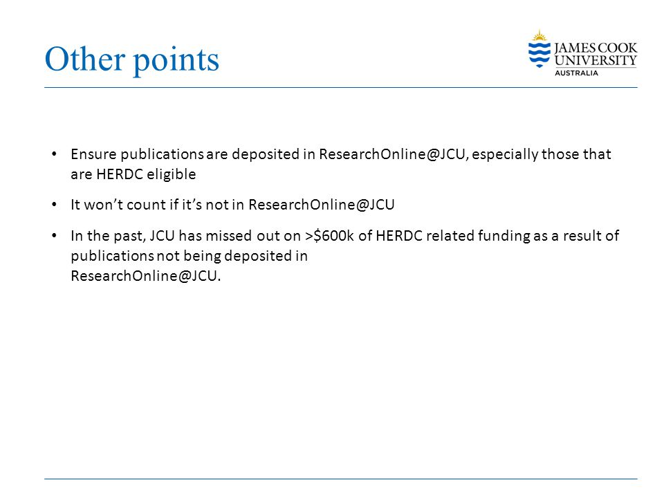 Other points Ensure publications are deposited in ResearchOnline@JCU, especially those that are HERDC eligible.
