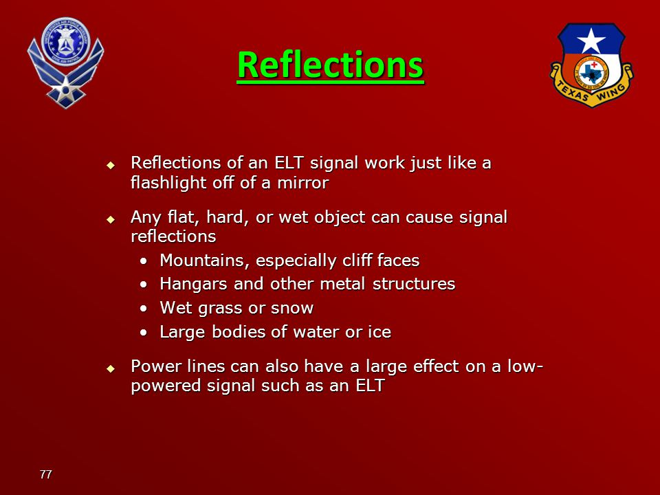 Reflections Reflections of an ELT signal work just like a flashlight off of a mirror. Any flat, hard, or wet object can cause signal reflections.