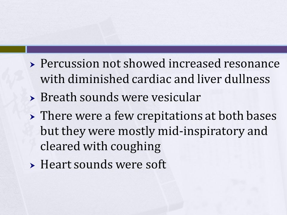 Percussion not showed increased resonance with diminished cardiac and liver dullness