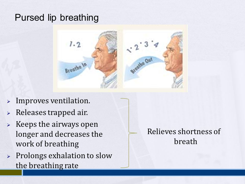 Pursed lip breathing Improves ventilation. Releases trapped air.
