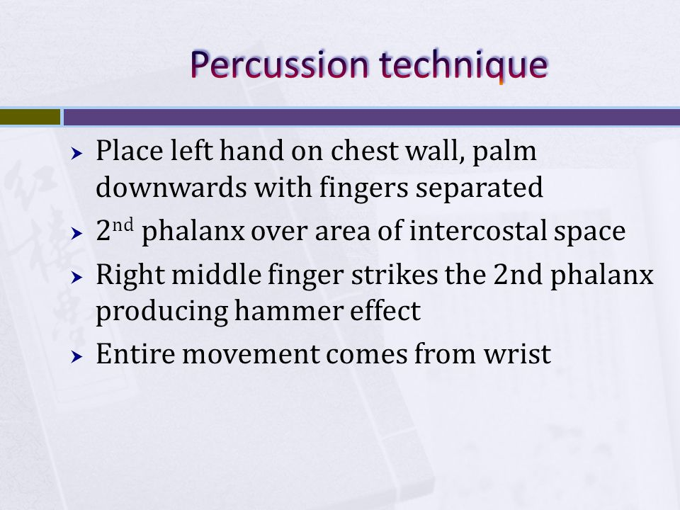 Percussion technique Place left hand on chest wall, palm downwards with fingers separated. 2nd phalanx over area of intercostal space.