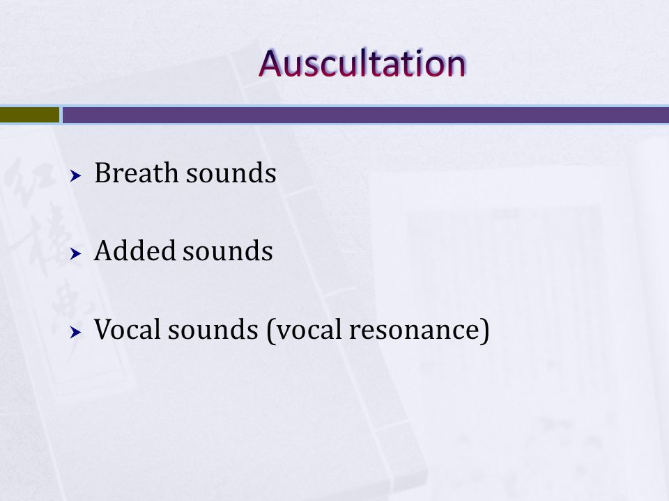 Auscultation Breath sounds Added sounds Vocal sounds (vocal resonance)