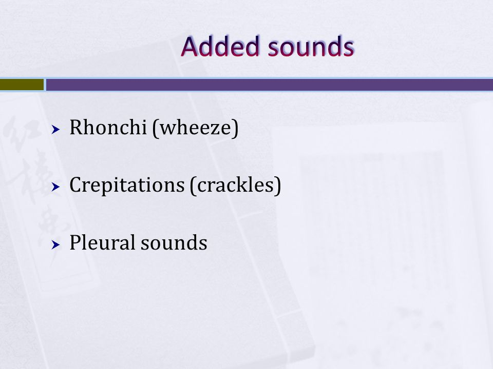 Added sounds Rhonchi (wheeze) Crepitations (crackles) Pleural sounds