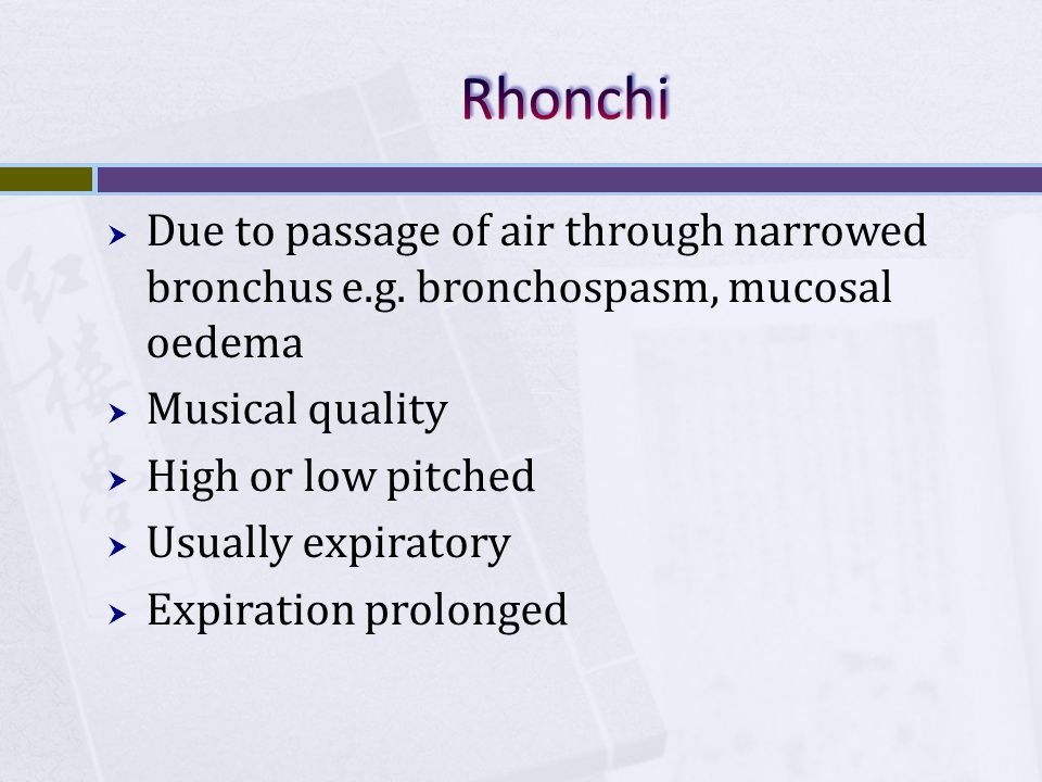 Rhonchi Due to passage of air through narrowed bronchus e.g. bronchospasm, mucosal oedema. Musical quality.