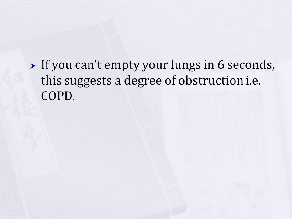 If you can't empty your lungs in 6 seconds, this suggests a degree of obstruction i.e. COPD.
