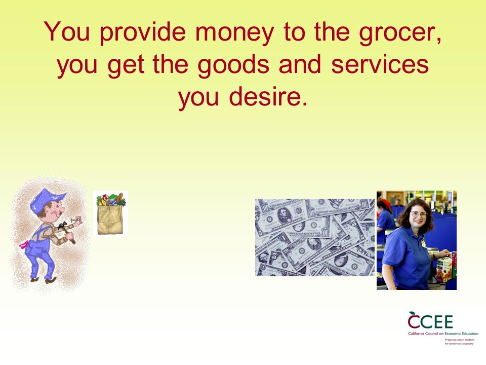You provide money to the grocer, you get the goods and services you desire.