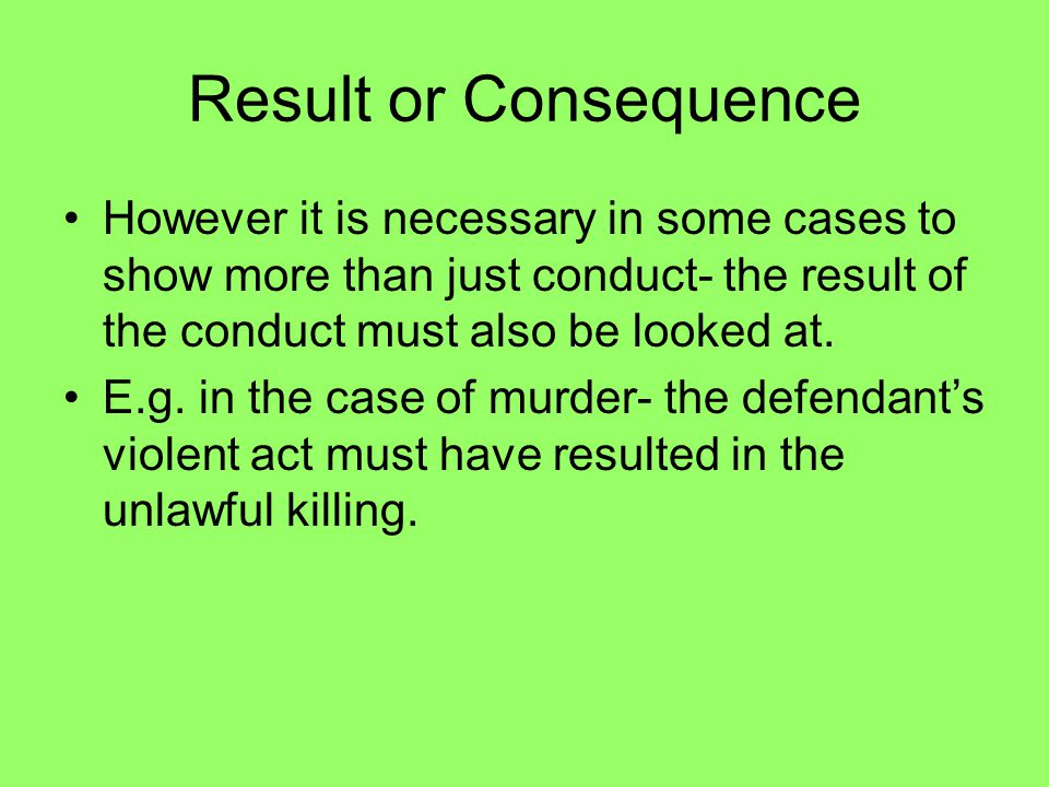 Result or Consequence However it is necessary in some cases to show more than just conduct- the result of the conduct must also be looked at.