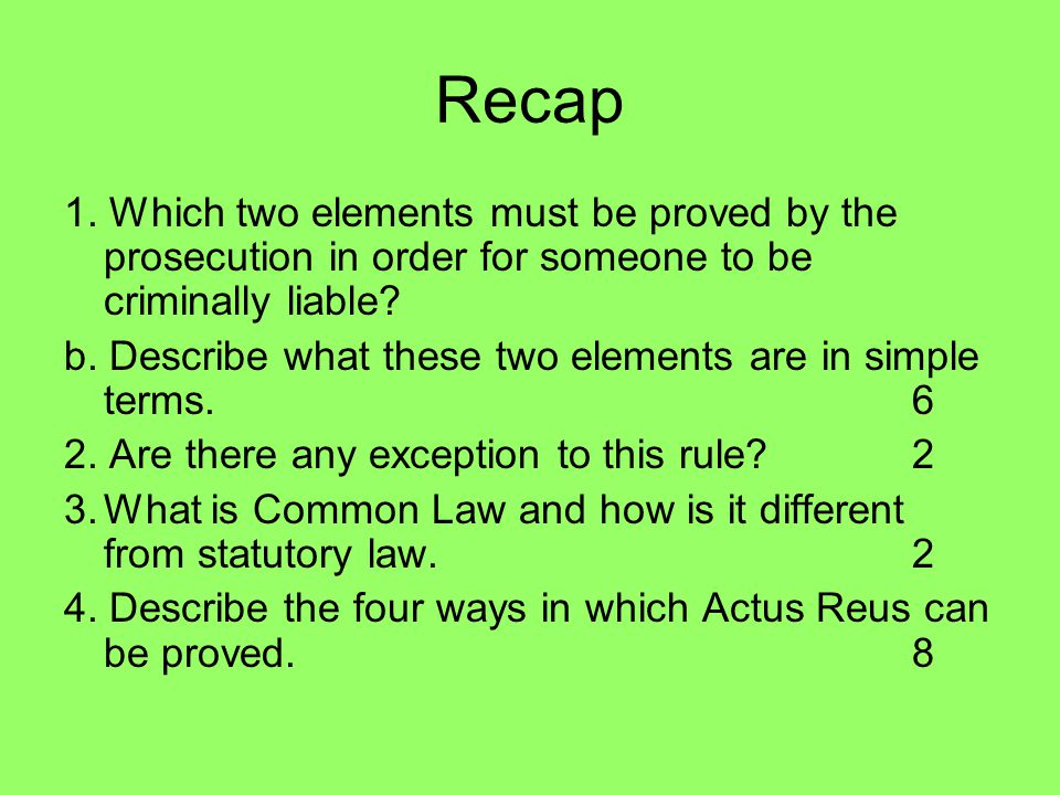 Recap 1. Which two elements must be proved by the prosecution in order for someone to be criminally liable