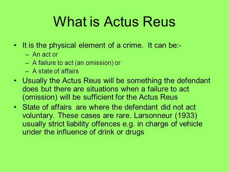 What is Actus Reus It is the physical element of a crime. It can be:-