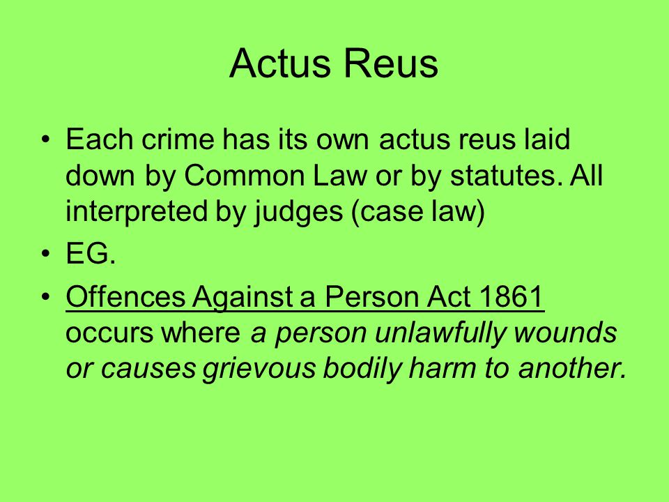 Actus Reus Each crime has its own actus reus laid down by Common Law or by statutes. All interpreted by judges (case law)