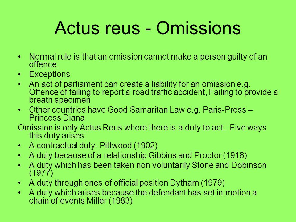 Actus reus - Omissions Normal rule is that an omission cannot make a person guilty of an offence. Exceptions.