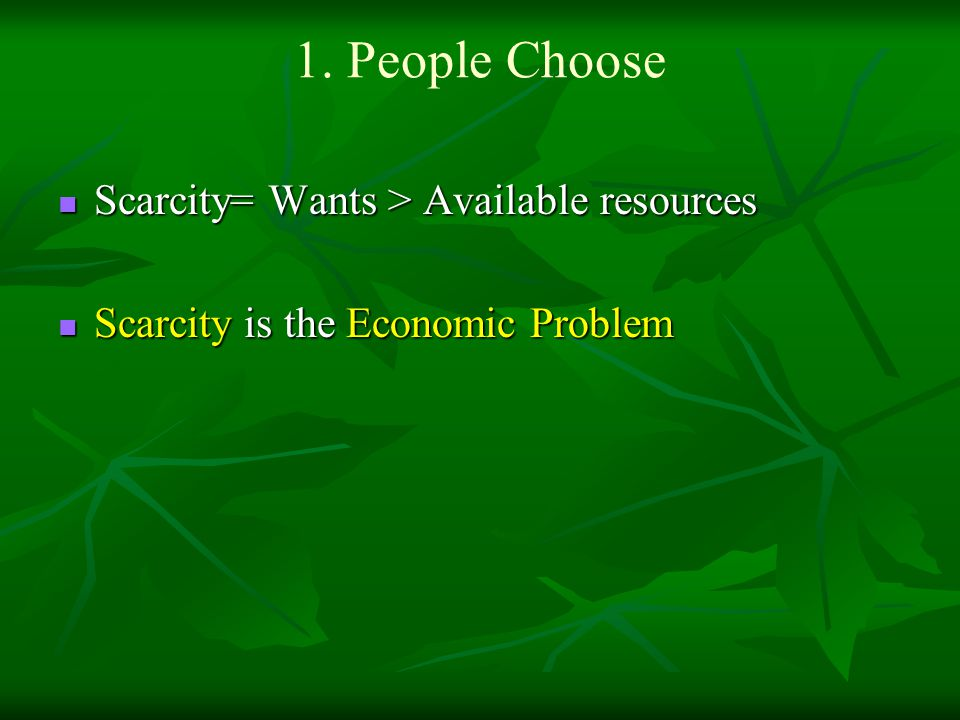 1. People Choose Scarcity= Wants > Available resources