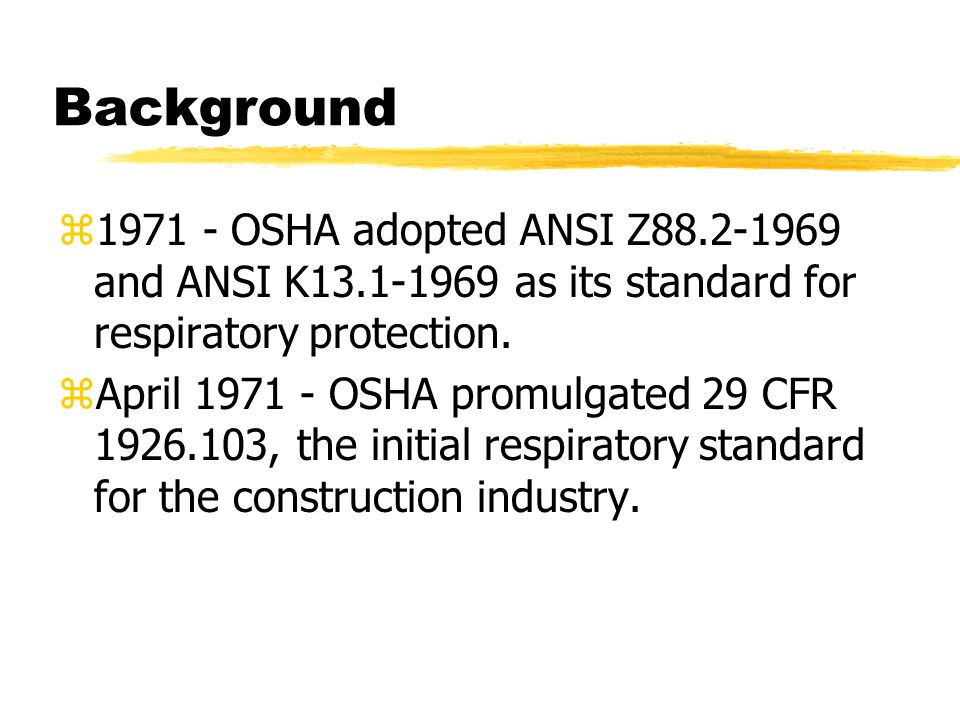 Background 1971 - OSHA adopted ANSI Z88.2-1969 and ANSI K13.1-1969 as its standard for respiratory protection.
