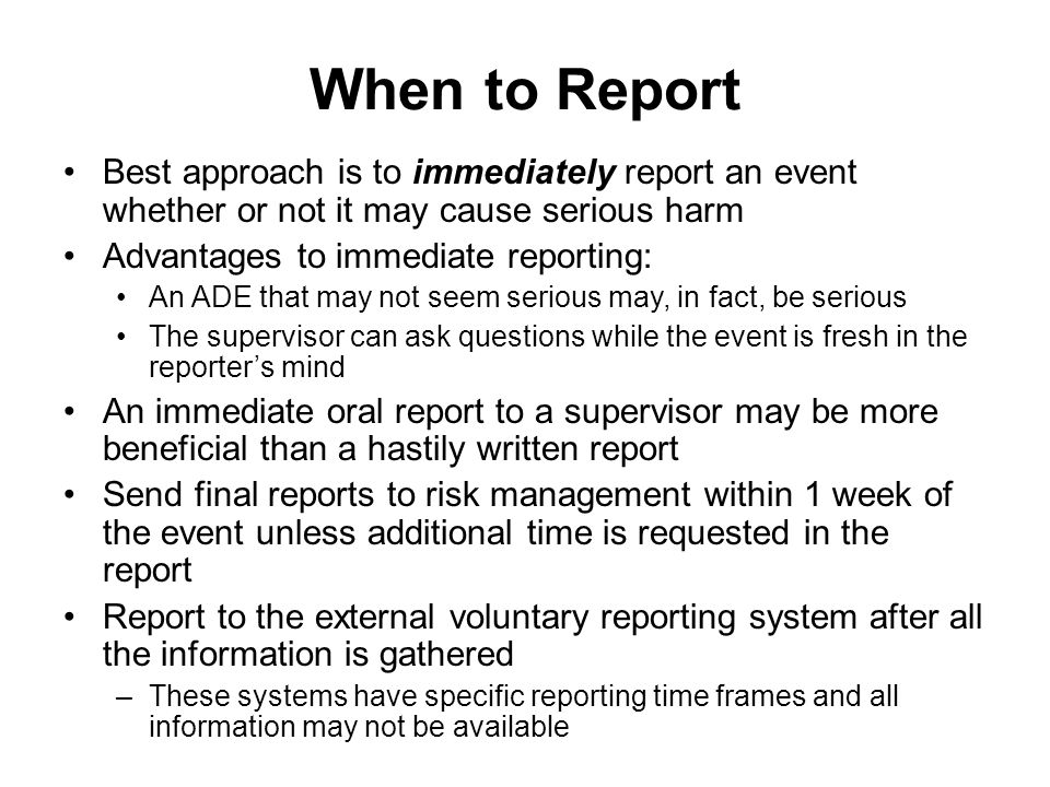 When to Report Best approach is to immediately report an event whether or not it may cause serious harm.