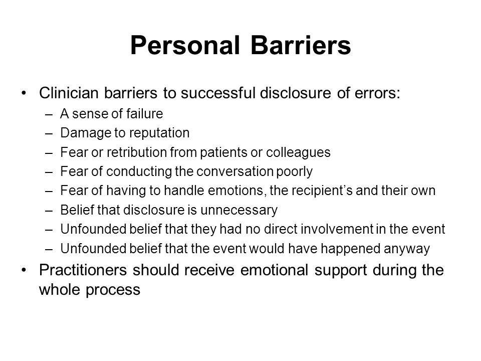 Personal Barriers Clinician barriers to successful disclosure of errors: A sense of failure. Damage to reputation.