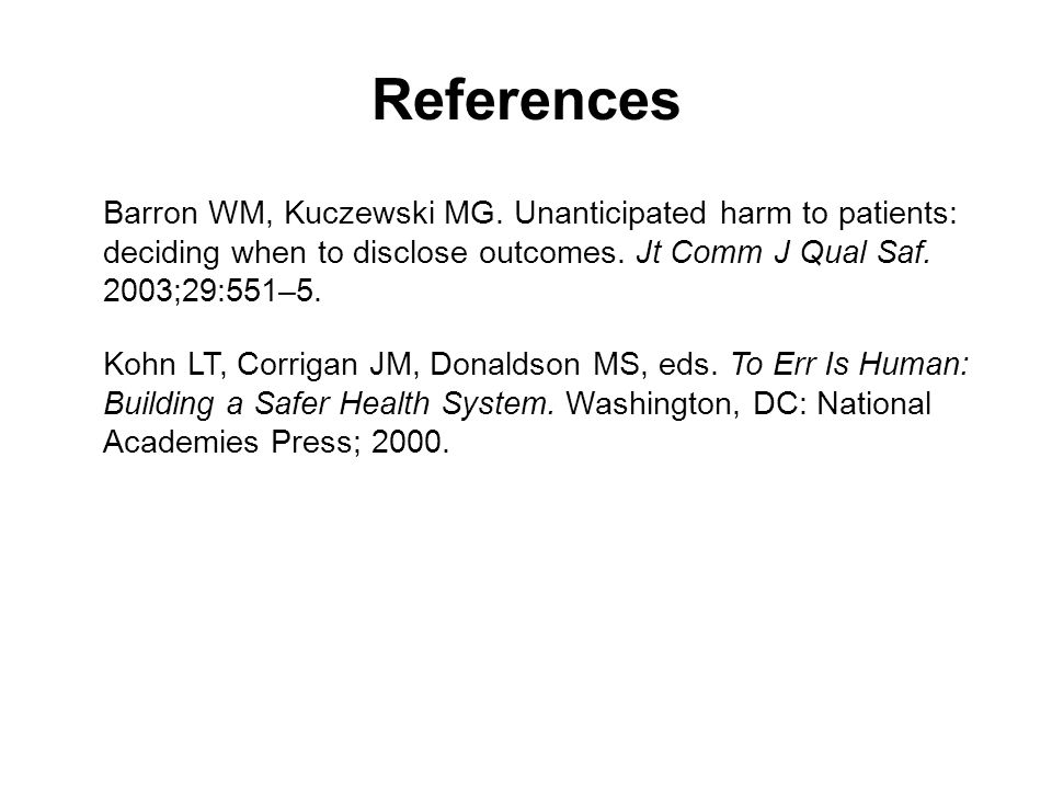 References Barron WM, Kuczewski MG. Unanticipated harm to patients: deciding when to disclose outcomes. Jt Comm J Qual Saf. 2003;29:551–5.
