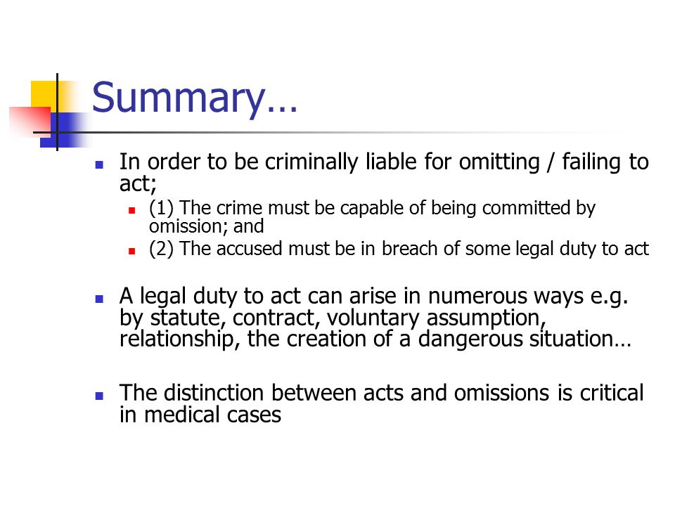 Summary… In order to be criminally liable for omitting / failing to act; (1) The crime must be capable of being committed by omission; and.