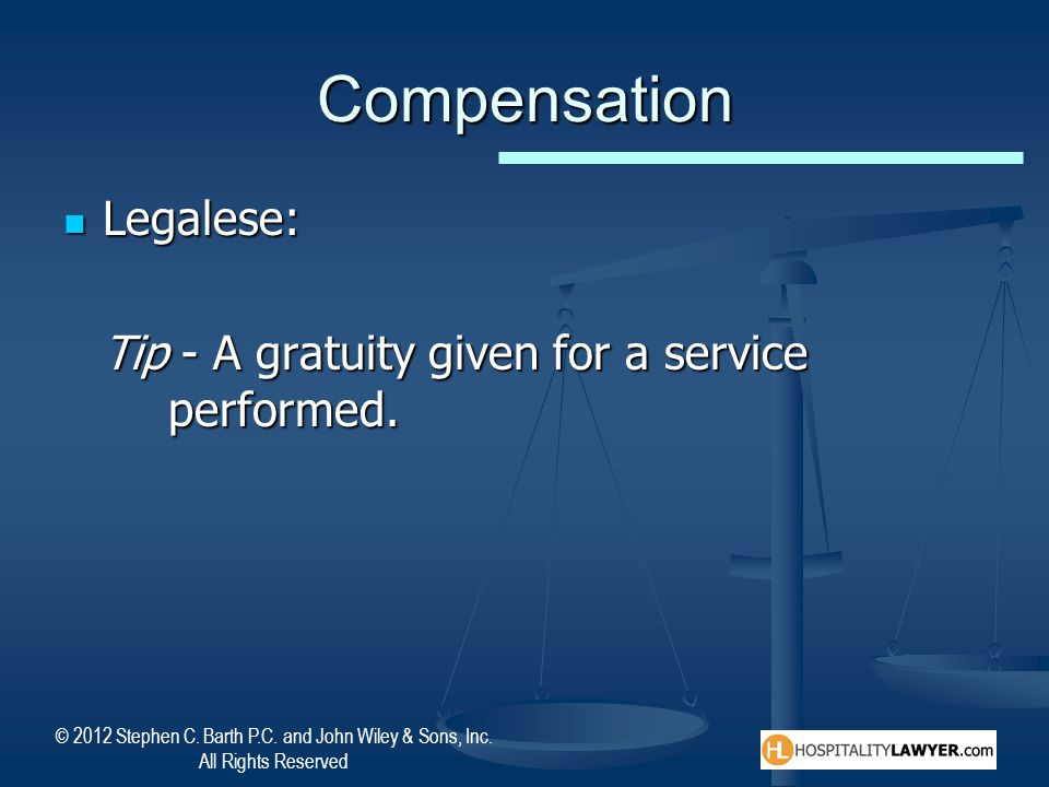 Compensation Legalese: Tip - A gratuity given for a service performed.