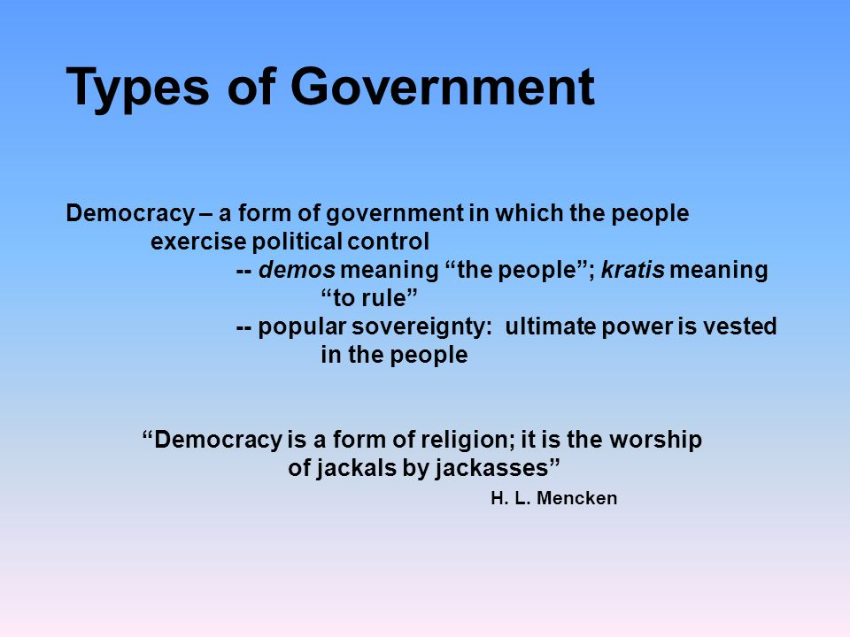 Types of Government Democracy – a form of government in which the people exercise political control.