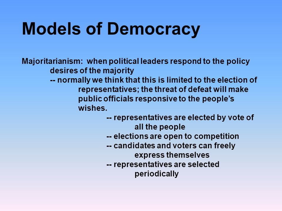 Models of Democracy Majoritarianism: when political leaders respond to the policy desires of the majority.