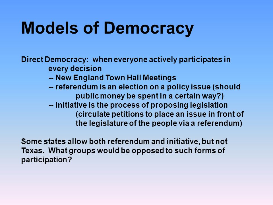 Models of Democracy Direct Democracy: when everyone actively participates in every decision. -- New England Town Hall Meetings.
