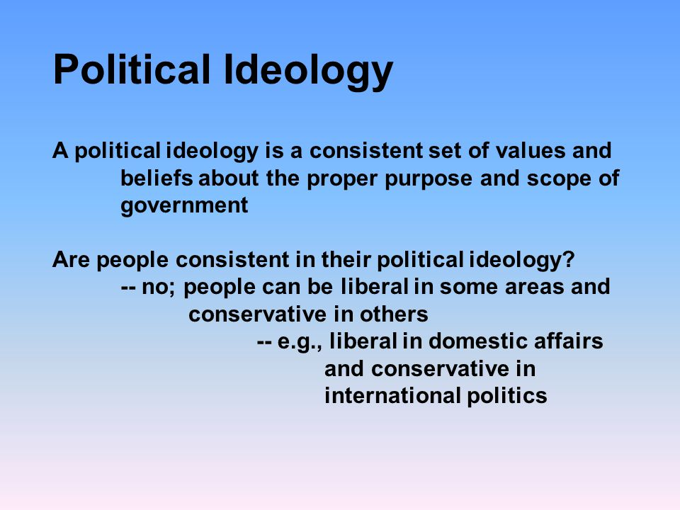 Political Ideology A political ideology is a consistent set of values and beliefs about the proper purpose and scope of government.