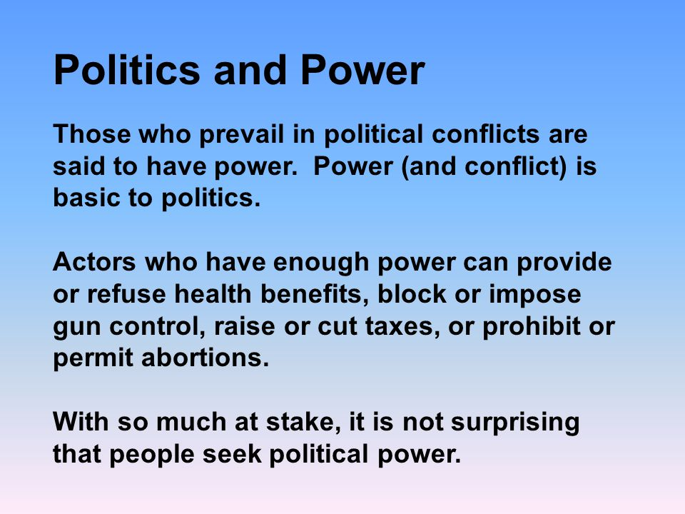 Politics and Power Those who prevail in political conflicts are said to have power. Power (and conflict) is basic to politics.