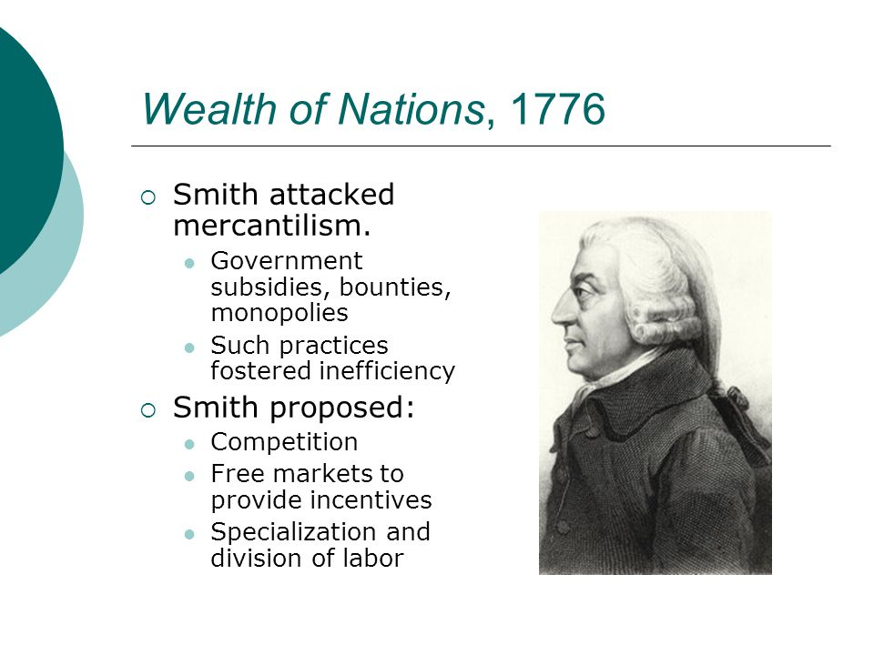Wealth of Nations, 1776 Smith attacked mercantilism. Smith proposed:
