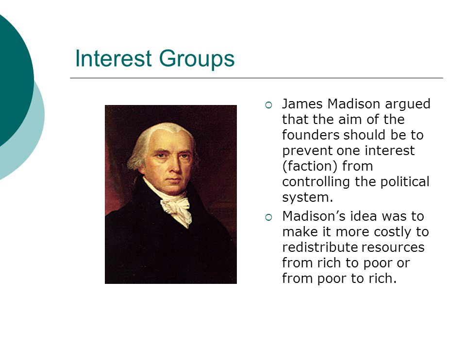 Interest Groups James Madison argued that the aim of the founders should be to prevent one interest (faction) from controlling the political system.
