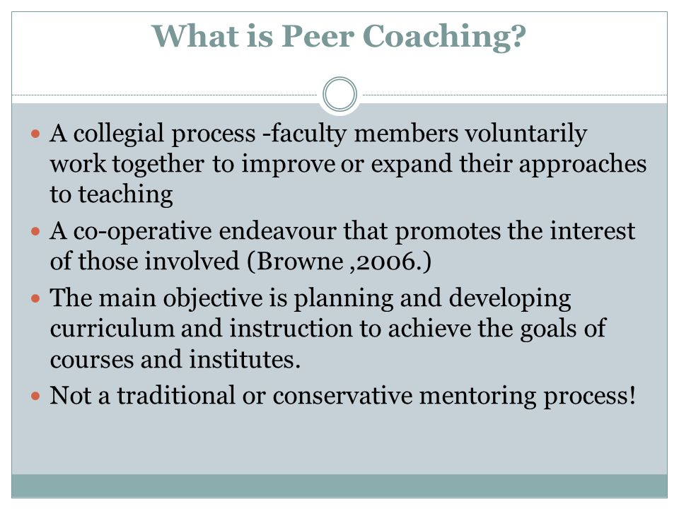 What is Peer Coaching A collegial process -faculty members voluntarily work together to improve or expand their approaches to teaching.