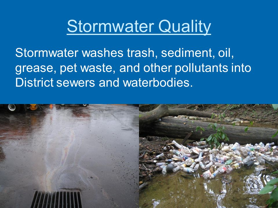 Stormwater Quality Stormwater washes trash, sediment, oil, grease, pet waste, and other pollutants into District sewers and waterbodies.