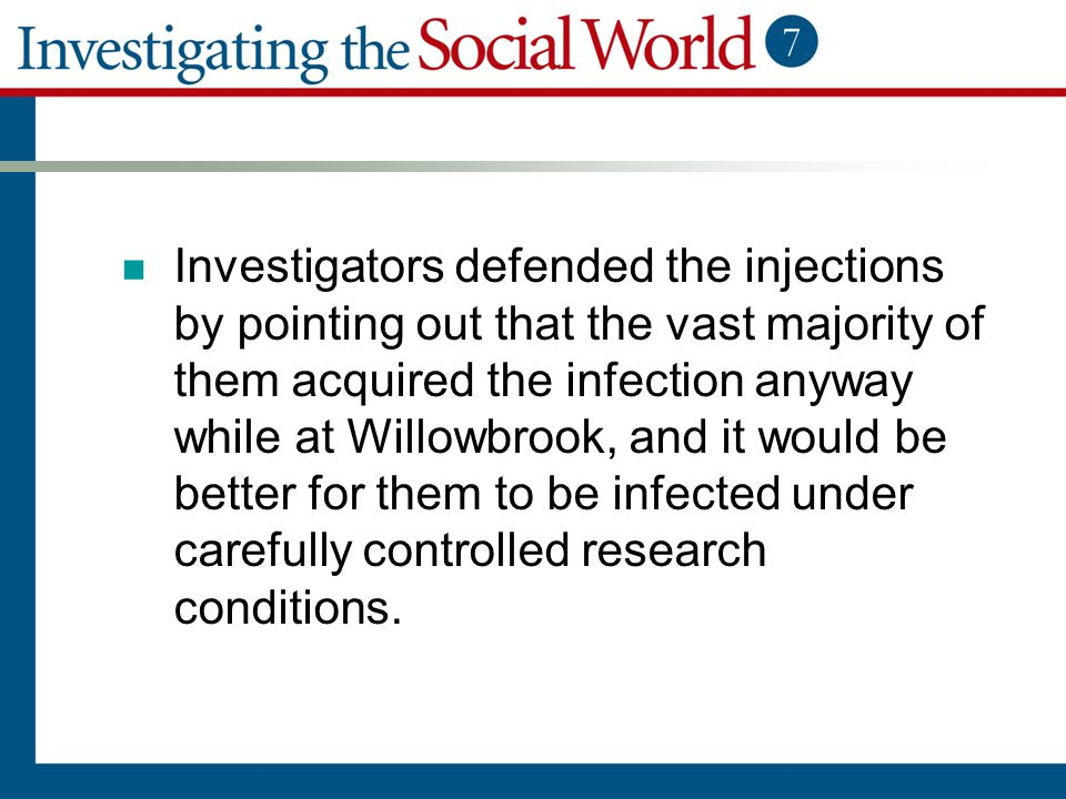 Investigators defended the injections by pointing out that the vast majority of them acquired the infection anyway while at Willowbrook, and it would be better for them to be infected under carefully controlled research conditions.
