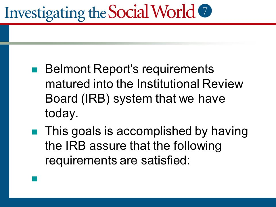 Belmont Report s requirements matured into the Institutional Review Board (IRB) system that we have today.