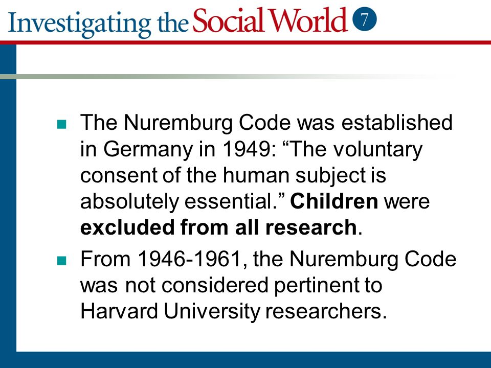 The Nuremburg Code was established in Germany in 1949: The voluntary consent of the human subject is absolutely essential. Children were excluded from all research.