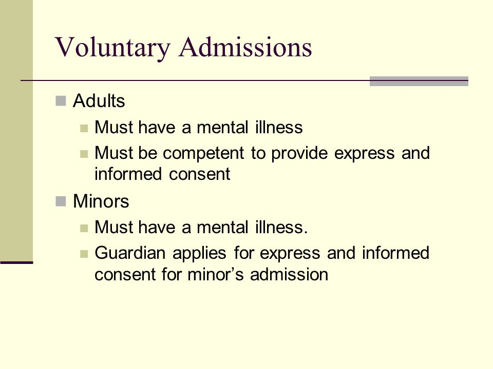 Voluntary Admissions Adults Minors Must have a mental illness