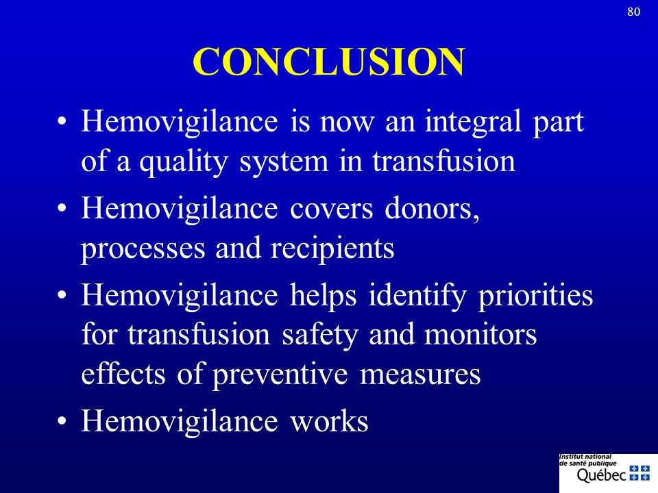 CONCLUSION Hemovigilance is now an integral part of a quality system in transfusion. Hemovigilance covers donors, processes and recipients.