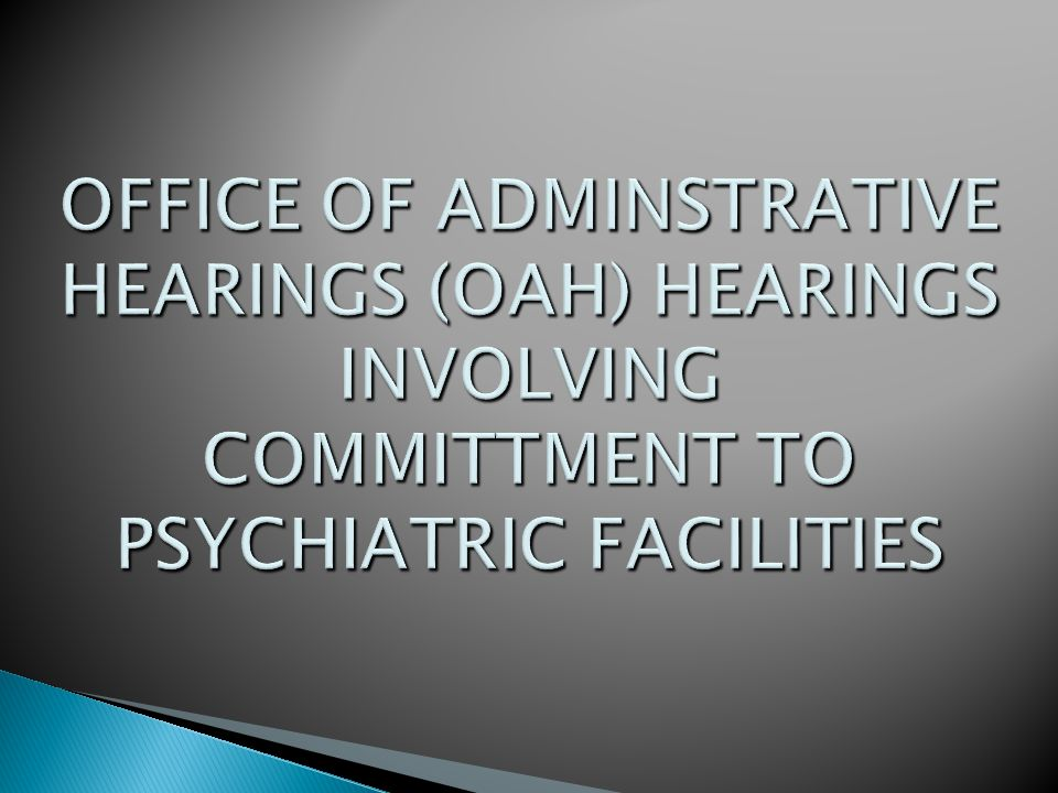 OFFICE OF ADMINSTRATIVE HEARINGS (OAH) HEARINGS INVOLVING COMMITTMENT TO PSYCHIATRIC FACILITIES