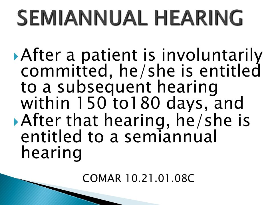 SEMIANNUAL HEARING After a patient is involuntarily committed, he/she is entitled to a subsequent hearing within 150 to180 days, and.