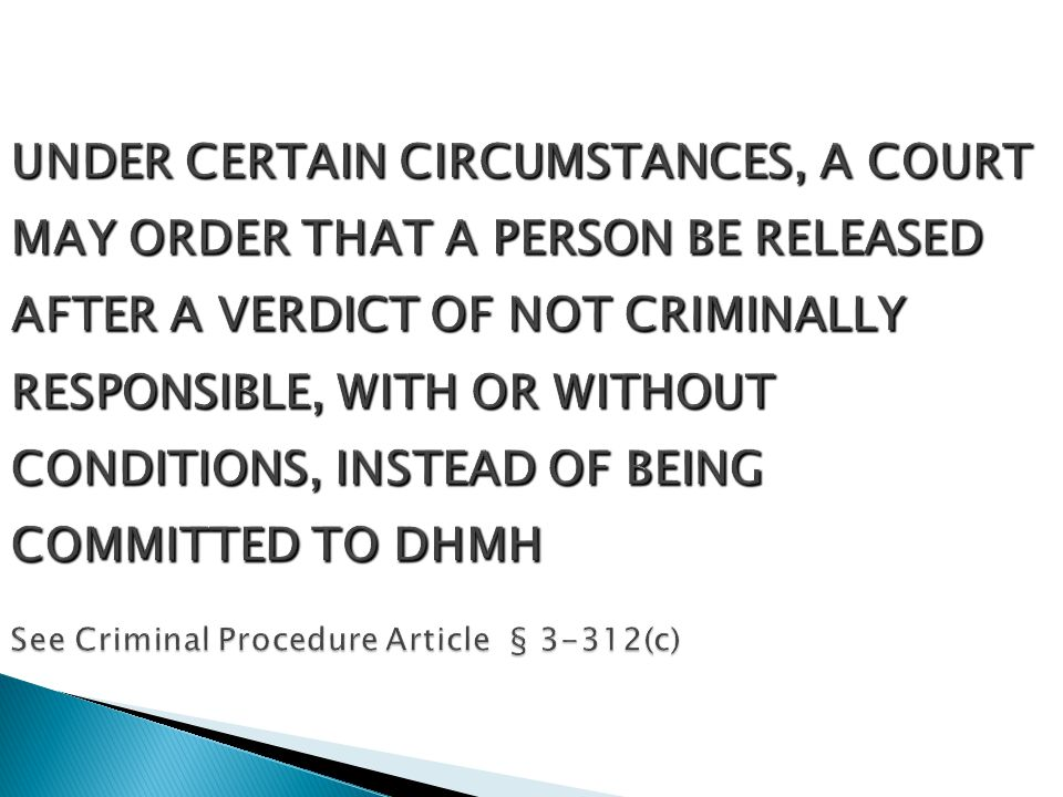UNDER CERTAIN CIRCUMSTANCES, A COURT MAY ORDER THAT A PERSON BE RELEASED AFTER A VERDICT OF NOT CRIMINALLY RESPONSIBLE, WITH OR WITHOUT CONDITIONS, INSTEAD OF BEING COMMITTED TO DHMH See Criminal Procedure Article § 3-312(c)