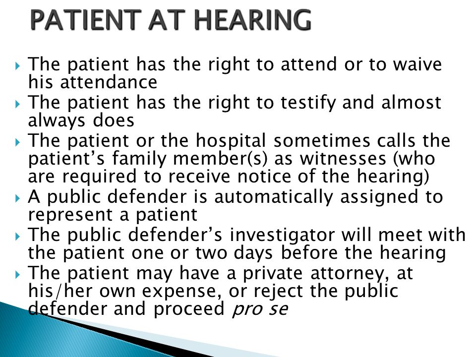 PATIENT AT HEARING The patient has the right to attend or to waive his attendance. The patient has the right to testify and almost always does.