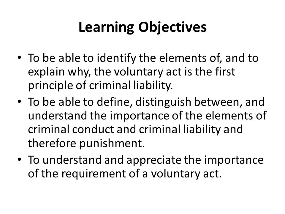 Learning Objectives To be able to identify the elements of, and to explain why, the voluntary act is the first principle of criminal liability.