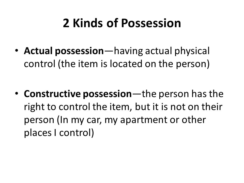 2 Kinds of Possession Actual possession—having actual physical control (the item is located on the person)